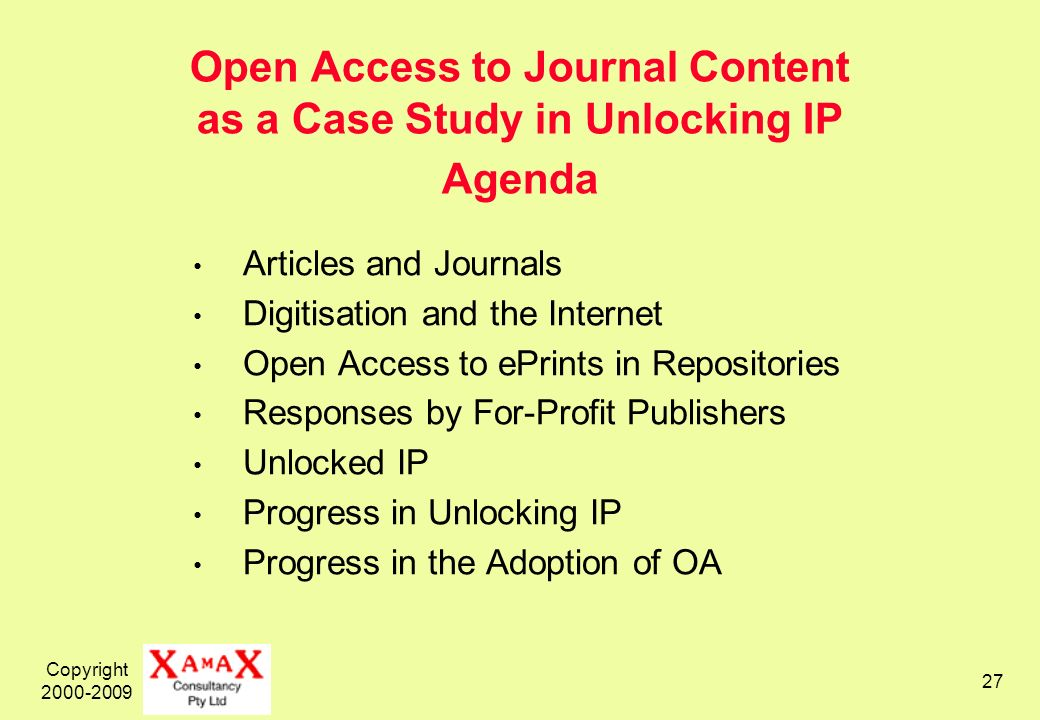 Copyright 2000-2009 27 Open Access to Journal Content as a Case Study in Unlocking IP Agenda Articles and Journals Digitisation and the Internet Open Access to ePrints in Repositories Responses by For-Profit Publishers Unlocked IP Progress in Unlocking IP Progress in the Adoption of OA