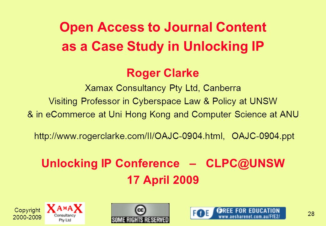 Copyright 2000-2009 28 Open Access to Journal Content as a Case Study in Unlocking IP Roger Clarke Xamax Consultancy Pty Ltd, Canberra Visiting Professor in Cyberspace Law & Policy at UNSW & in eCommerce at Uni Hong Kong and Computer Science at ANU http://www.rogerclarke.com/II/OAJC-0904.html, OAJC-0904.ppt Unlocking IP Conference – CLPC@UNSW 17 April 2009