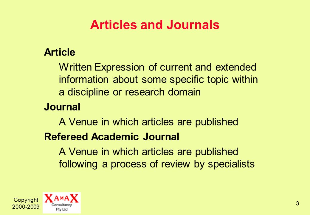 Copyright 2000-2009 3 Articles and Journals Article Written Expression of current and extended information about some specific topic within a discipline or research domain Journal A Venue in which articles are published Refereed Academic Journal A Venue in which articles are published following a process of review by specialists