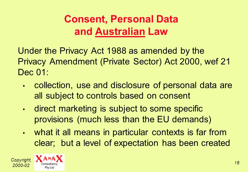 Copyright, Consent, Personal Data and Australian Law Under the Privacy Act 1988 as amended by the Privacy Amendment (Private Sector) Act 2000, wef 21 Dec 01: collection, use and disclosure of personal data are all subject to controls based on consent direct marketing is subject to some specific provisions (much less than the EU demands) what it all means in particular contexts is far from clear; but a level of expectation has been created
