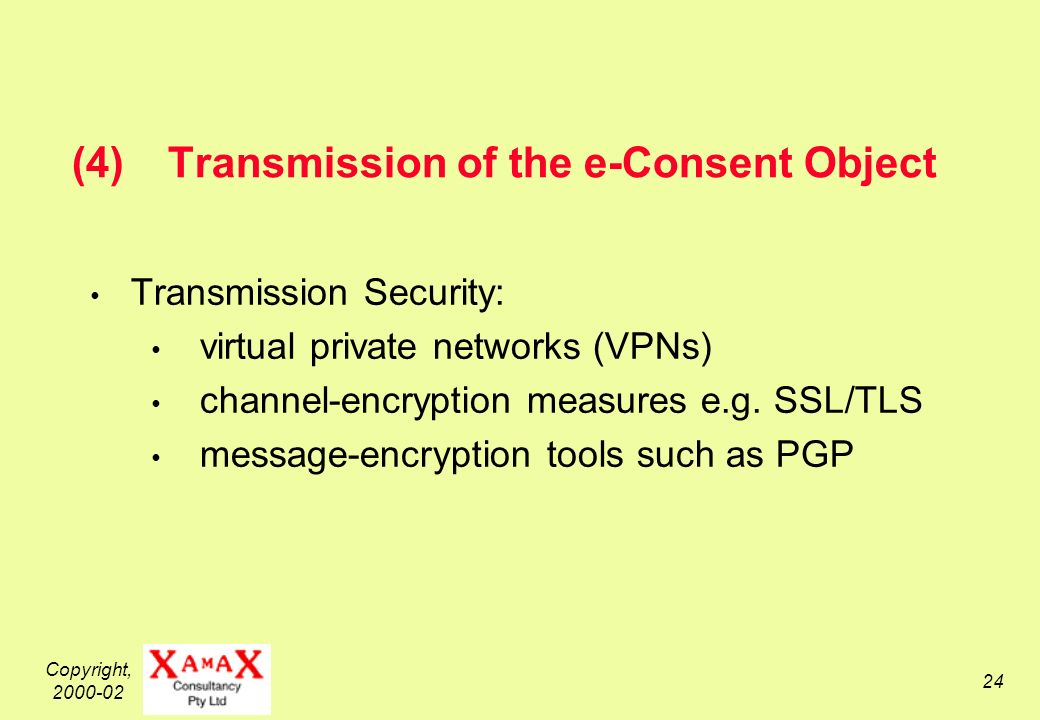 Copyright, (4)Transmission of the e-Consent Object Transmission Security: virtual private networks (VPNs) channel-encryption measures e.g.