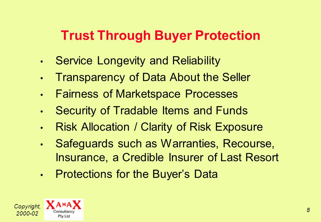 Copyright, Trust Through Buyer Protection Service Longevity and Reliability Transparency of Data About the Seller Fairness of Marketspace Processes Security of Tradable Items and Funds Risk Allocation / Clarity of Risk Exposure Safeguards such as Warranties, Recourse, Insurance, a Credible Insurer of Last Resort Protections for the Buyers Data