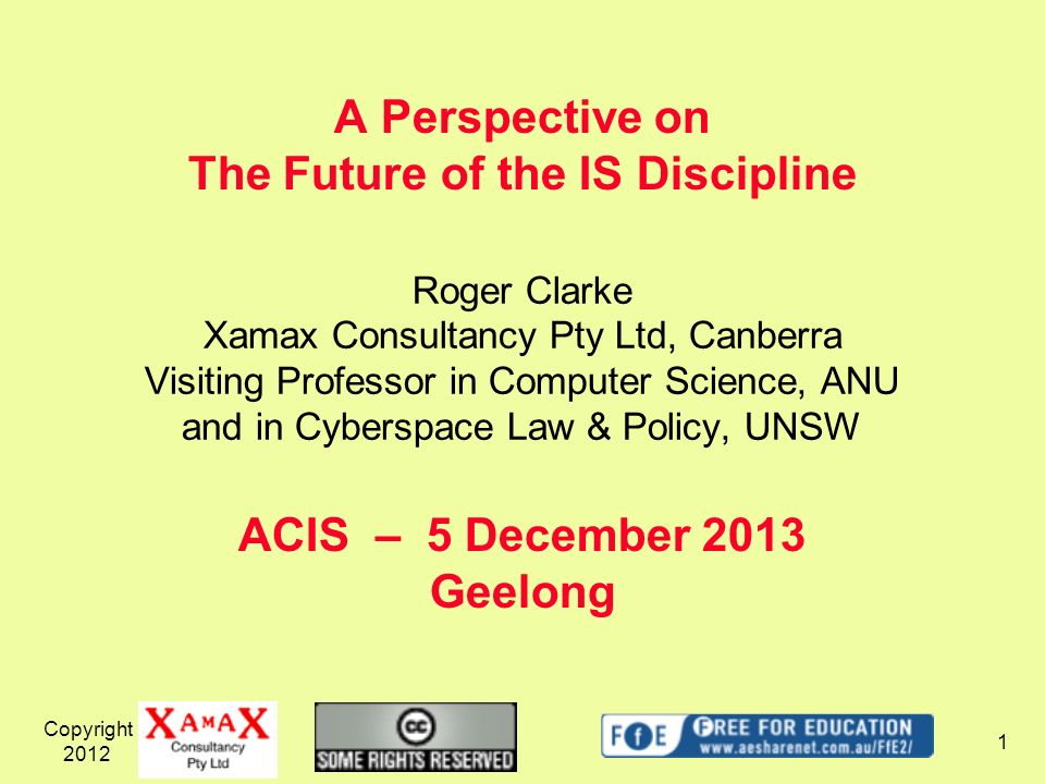 Copyright A Perspective on The Future of the IS Discipline ACIS – 5 December 2013 Geelong Roger Clarke Xamax Consultancy Pty Ltd, Canberra Visiting Professor in Computer Science, ANU and in Cyberspace Law & Policy, UNSW