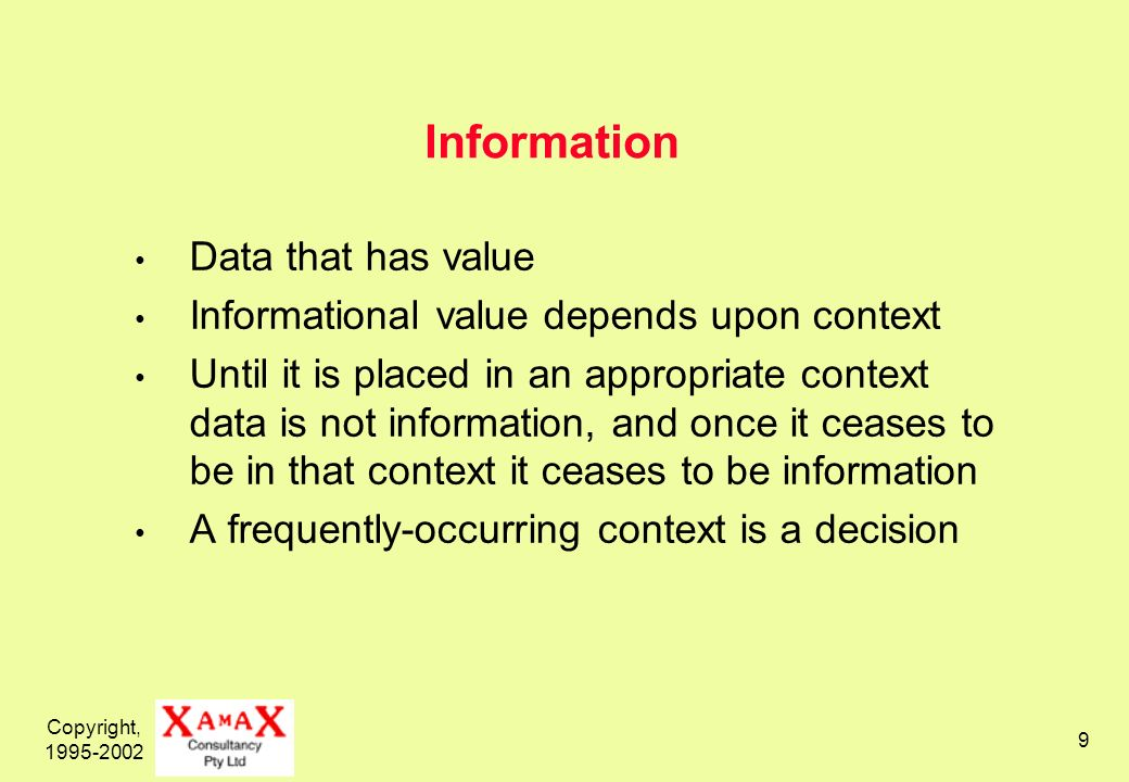 Copyright, Information Data that has value Informational value depends upon context Until it is placed in an appropriate context data is not information, and once it ceases to be in that context it ceases to be information A frequently-occurring context is a decision