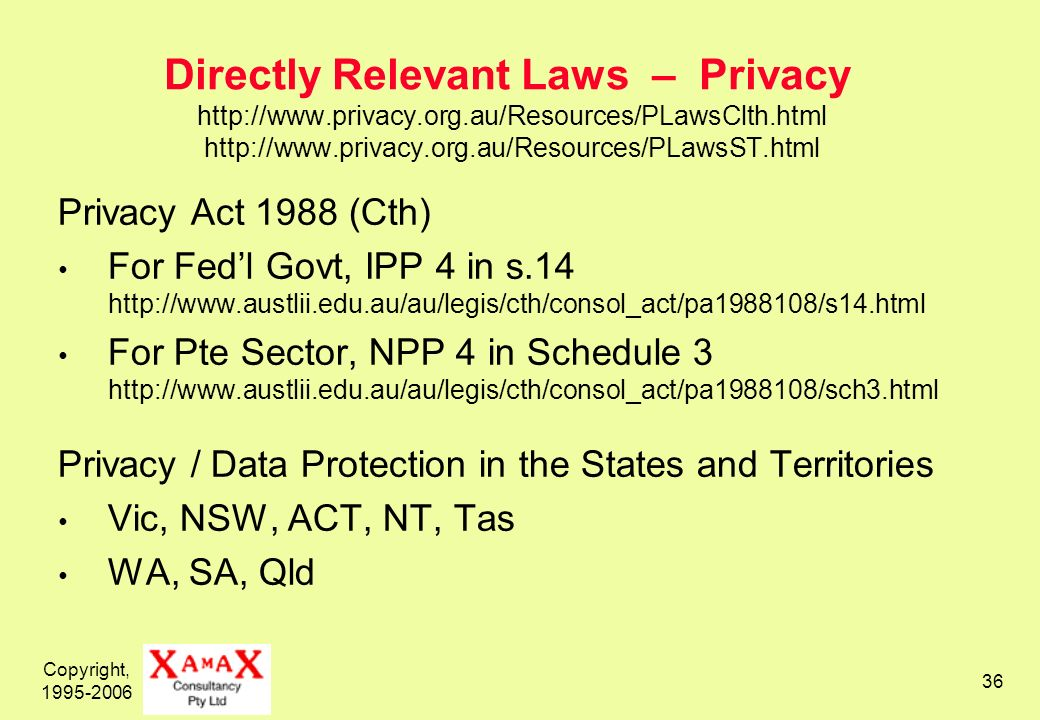 Copyright, 1995-2006 36 Directly Relevant Laws – Privacy http://www.privacy.org.au/Resources/PLawsClth.html http://www.privacy.org.au/Resources/PLawsST.html Privacy Act 1988 (Cth) For Fedl Govt, IPP 4 in s.14 http://www.austlii.edu.au/au/legis/cth/consol_act/pa1988108/s14.html For Pte Sector, NPP 4 in Schedule 3 http://www.austlii.edu.au/au/legis/cth/consol_act/pa1988108/sch3.html Privacy / Data Protection in the States and Territories Vic, NSW, ACT, NT, Tas WA, SA, Qld