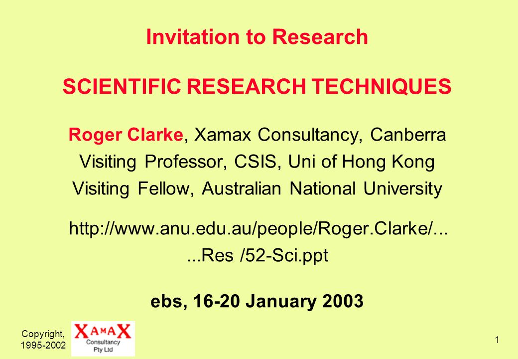 Copyright, Invitation to Research SCIENTIFIC RESEARCH TECHNIQUES Roger Clarke, Xamax Consultancy, Canberra Visiting Professor, CSIS, Uni of Hong Kong Visiting Fellow, Australian National University   /52-Sci.ppt ebs, January 2003