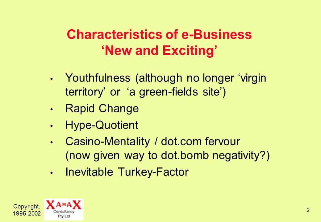 Copyright, Characteristics of e-Business New and Exciting Youthfulness (although no longer virgin territory or a green-fields site) Rapid Change Hype-Quotient Casino-Mentality / dot.com fervour (now given way to dot.bomb negativity ) Inevitable Turkey-Factor
