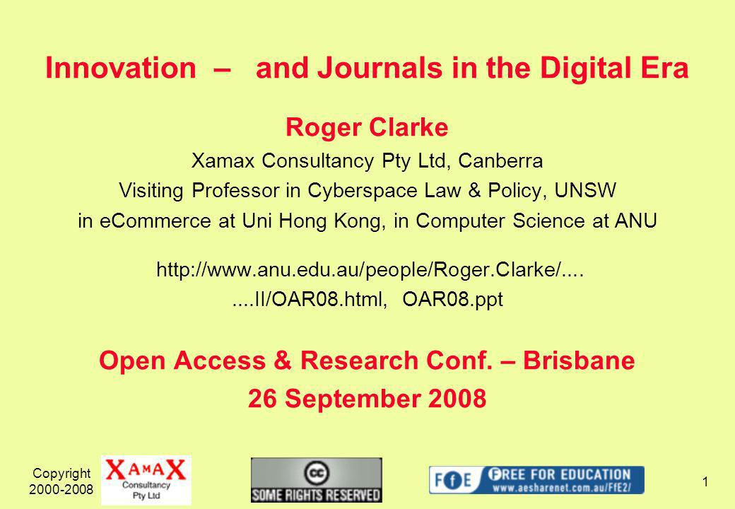 Copyright Innovation – and Journals in the Digital Era Roger Clarke Xamax Consultancy Pty Ltd, Canberra Visiting Professor in Cyberspace Law & Policy, UNSW in eCommerce at Uni Hong Kong, in Computer Science at ANU   OAR08.ppt Open Access & Research Conf.