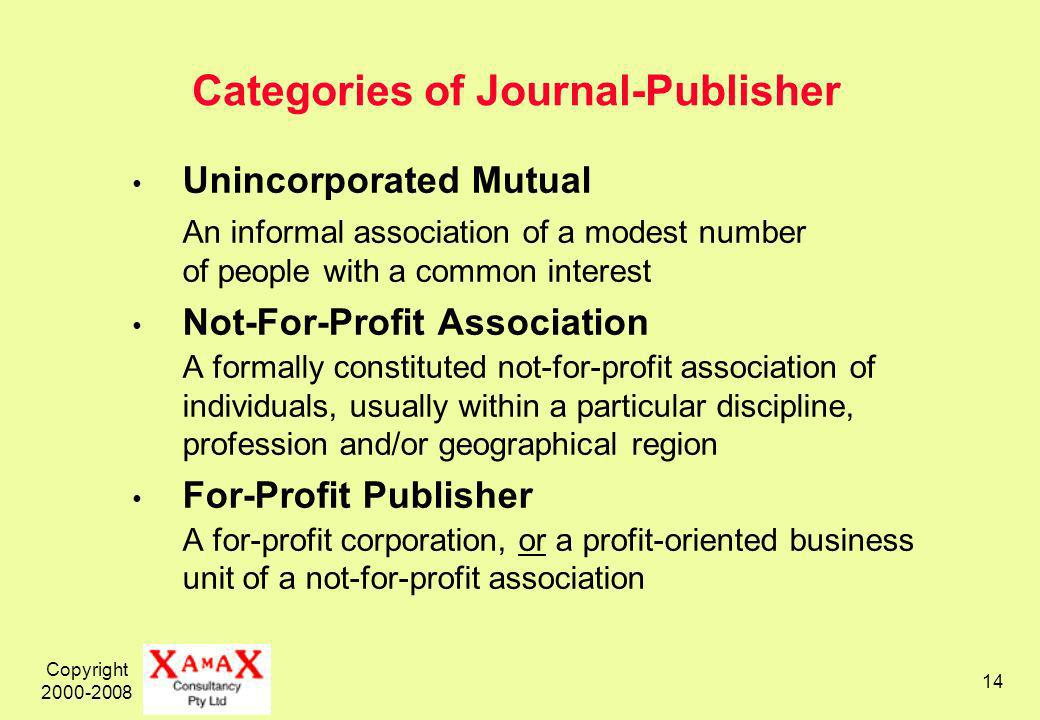 Copyright Categories of Journal-Publisher Unincorporated Mutual An informal association of a modest number of people with a common interest Not-For-Profit Association A formally constituted not-for-profit association of individuals, usually within a particular discipline, profession and/or geographical region For-Profit Publisher A for-profit corporation, or a profit-oriented business unit of a not-for-profit association