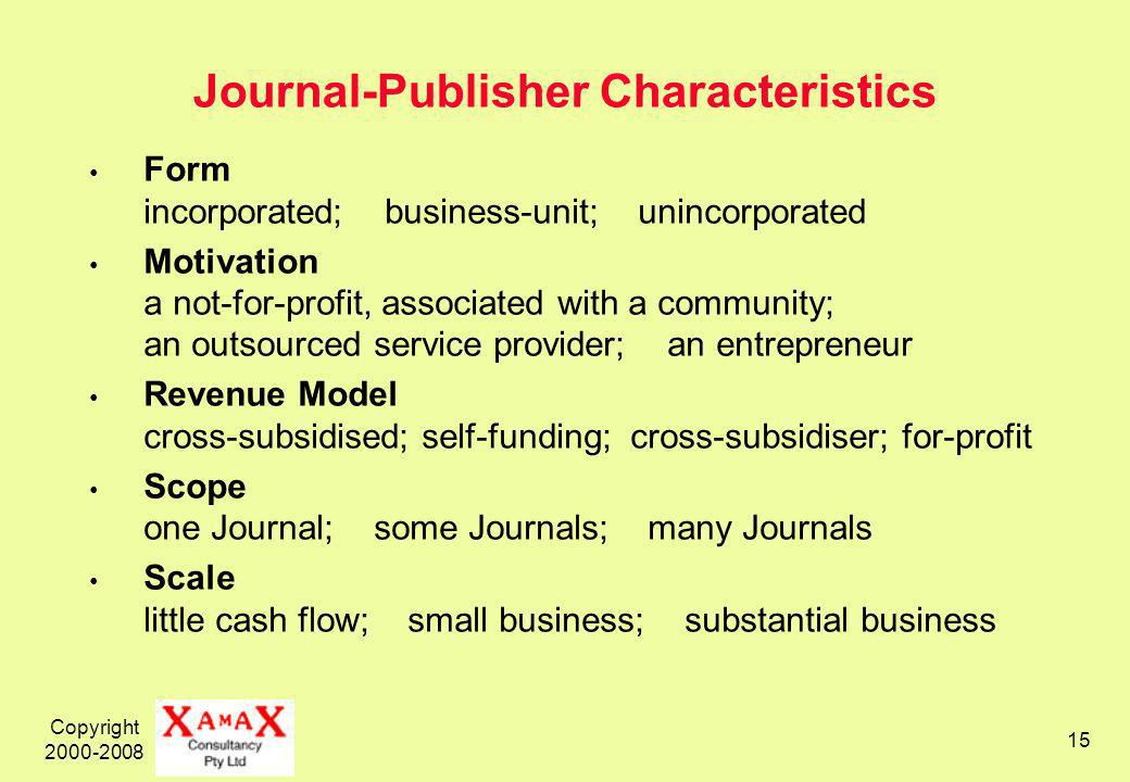Copyright Journal-Publisher Characteristics Form incorporated; business-unit; unincorporated Motivation a not-for-profit, associated with a community; an outsourced service provider; an entrepreneur Revenue Model cross-subsidised; self-funding; cross-subsidiser; for-profit Scope one Journal; some Journals; many Journals Scale little cash flow; small business; substantial business