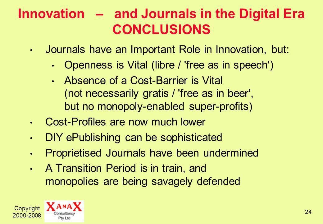 Copyright Innovation – and Journals in the Digital Era CONCLUSIONS Journals have an Important Role in Innovation, but: Openness is Vital (libre / free as in speech ) Absence of a Cost-Barrier is Vital (not necessarily gratis / free as in beer , but no monopoly-enabled super-profits) Cost-Profiles are now much lower DIY ePublishing can be sophisticated Proprietised Journals have been undermined A Transition Period is in train, and monopolies are being savagely defended