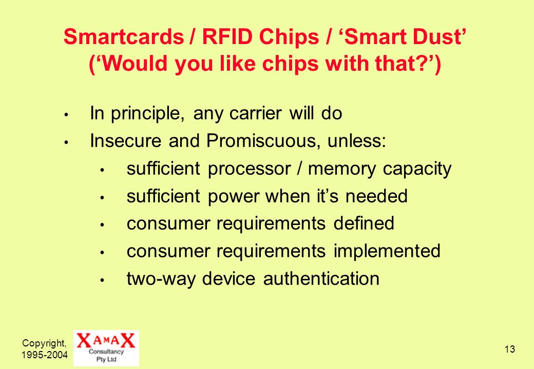 Copyright, 1995-2004 13 Smartcards / RFID Chips / Smart Dust (Would you like chips with that ) In principle, any carrier will do Insecure and Promiscuous, unless: sufficient processor / memory capacity sufficient power when its needed consumer requirements defined consumer requirements implemented two-way device authentication