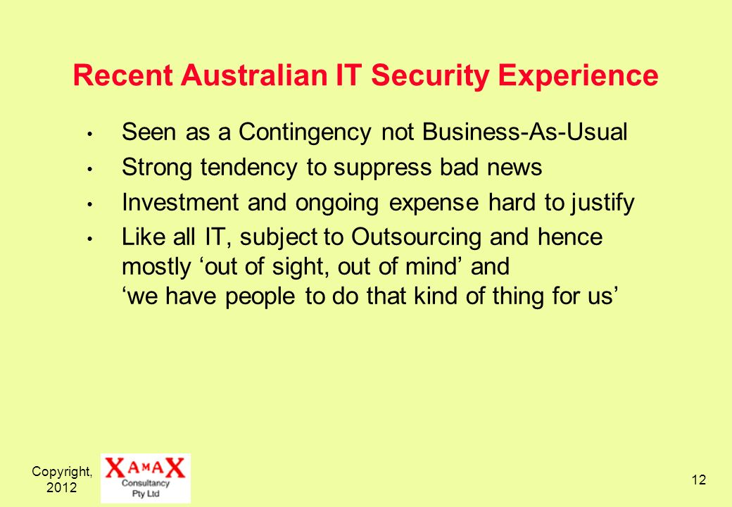 Copyright, Recent Australian IT Security Experience Seen as a Contingency not Business-As-Usual Strong tendency to suppress bad news Investment and ongoing expense hard to justify Like all IT, subject to Outsourcing and hence mostly out of sight, out of mind and we have people to do that kind of thing for us