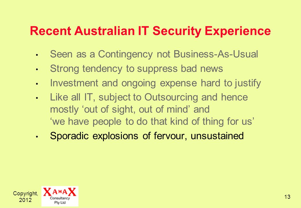 Copyright, Recent Australian IT Security Experience Seen as a Contingency not Business-As-Usual Strong tendency to suppress bad news Investment and ongoing expense hard to justify Like all IT, subject to Outsourcing and hence mostly out of sight, out of mind and we have people to do that kind of thing for us Sporadic explosions of fervour, unsustained