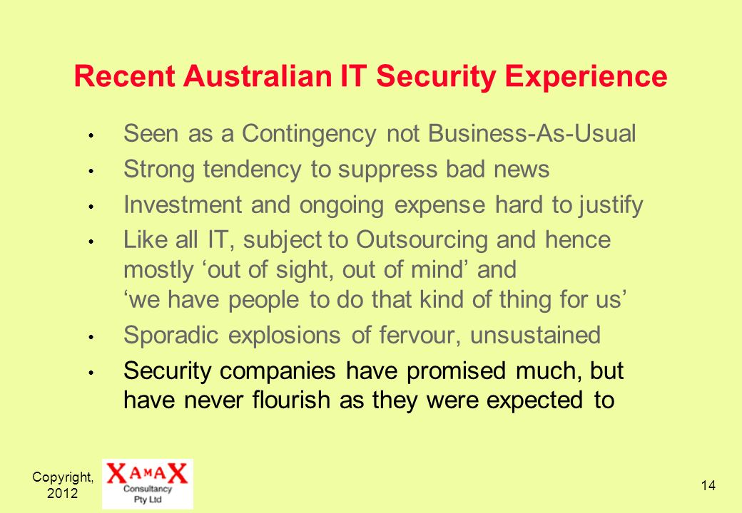 Copyright, Recent Australian IT Security Experience Seen as a Contingency not Business-As-Usual Strong tendency to suppress bad news Investment and ongoing expense hard to justify Like all IT, subject to Outsourcing and hence mostly out of sight, out of mind and we have people to do that kind of thing for us Sporadic explosions of fervour, unsustained Security companies have promised much, but have never flourish as they were expected to