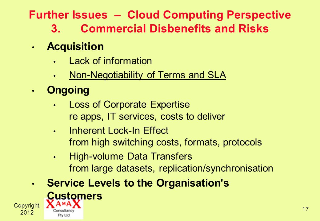 Copyright, Further Issues – Cloud Computing Perspective 3.Commercial Disbenefits and Risks Acquisition Lack of information Non-Negotiability of Terms and SLA Ongoing Loss of Corporate Expertise re apps, IT services, costs to deliver Inherent Lock-In Effect from high switching costs, formats, protocols High-volume Data Transfers from large datasets, replication/synchronisation Service Levels to the Organisation s Customers