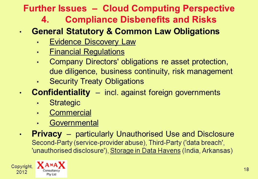 Copyright, Further Issues – Cloud Computing Perspective 4.Compliance Disbenefits and Risks General Statutory & Common Law Obligations Evidence Discovery Law Financial Regulations Company Directors obligations re asset protection, due diligence, business continuity, risk management Security Treaty Obligations Confidentiality – incl.