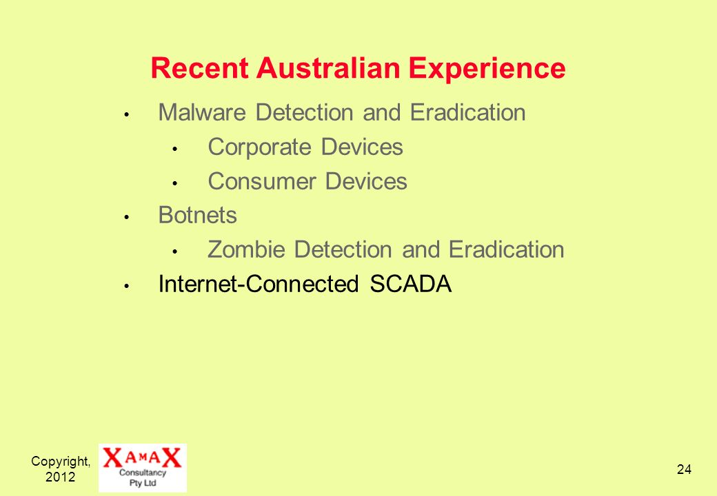 Copyright, Recent Australian Experience Malware Detection and Eradication Corporate Devices Consumer Devices Botnets Zombie Detection and Eradication Internet-Connected SCADA