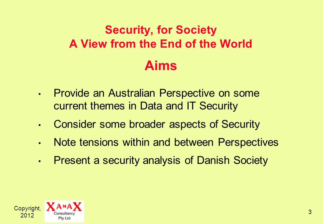 Copyright, Security, for Society A View from the End of the World Aims Provide an Australian Perspective on some current themes in Data and IT Security Consider some broader aspects of Security Note tensions within and between Perspectives Present a security analysis of Danish Society