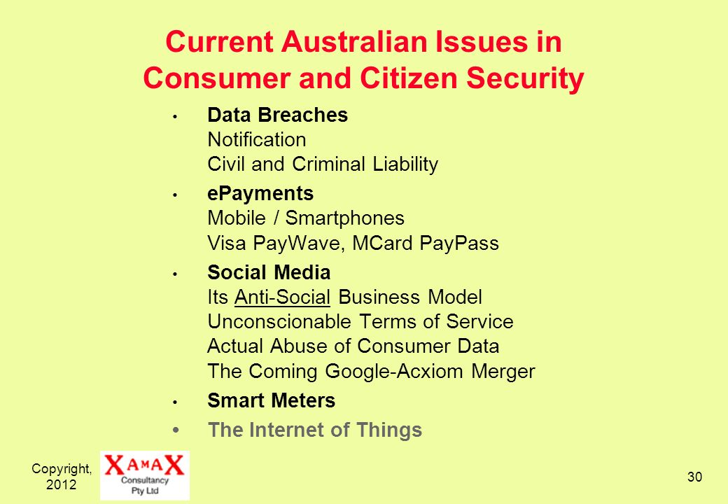 Copyright, Current Australian Issues in Consumer and Citizen Security Data Breaches Notification Civil and Criminal Liability ePayments Mobile / Smartphones Visa PayWave, MCard PayPass Social Media Its Anti-Social Business Model Unconscionable Terms of Service Actual Abuse of Consumer Data The Coming Google-Acxiom Merger Smart Meters The Internet of Things