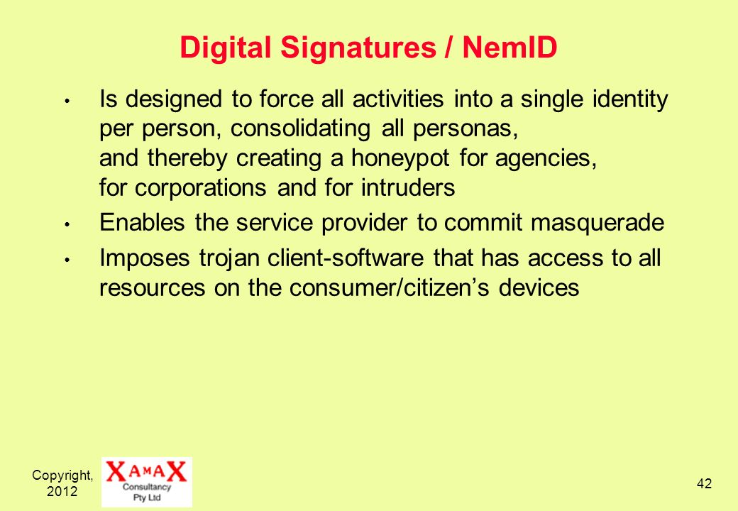 Copyright, Digital Signatures / NemID Is designed to force all activities into a single identity per person, consolidating all personas, and thereby creating a honeypot for agencies, for corporations and for intruders Enables the service provider to commit masquerade Imposes trojan client-software that has access to all resources on the consumer/citizens devices