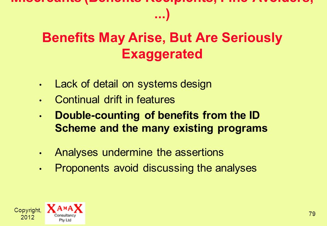 Copyright, Miscreants (Benefits Recipients, Fine-Avoiders,...) Benefits May Arise, But Are Seriously Exaggerated Lack of detail on systems design Continual drift in features Double-counting of benefits from the ID Scheme and the many existing programs Analyses undermine the assertions Proponents avoid discussing the analyses