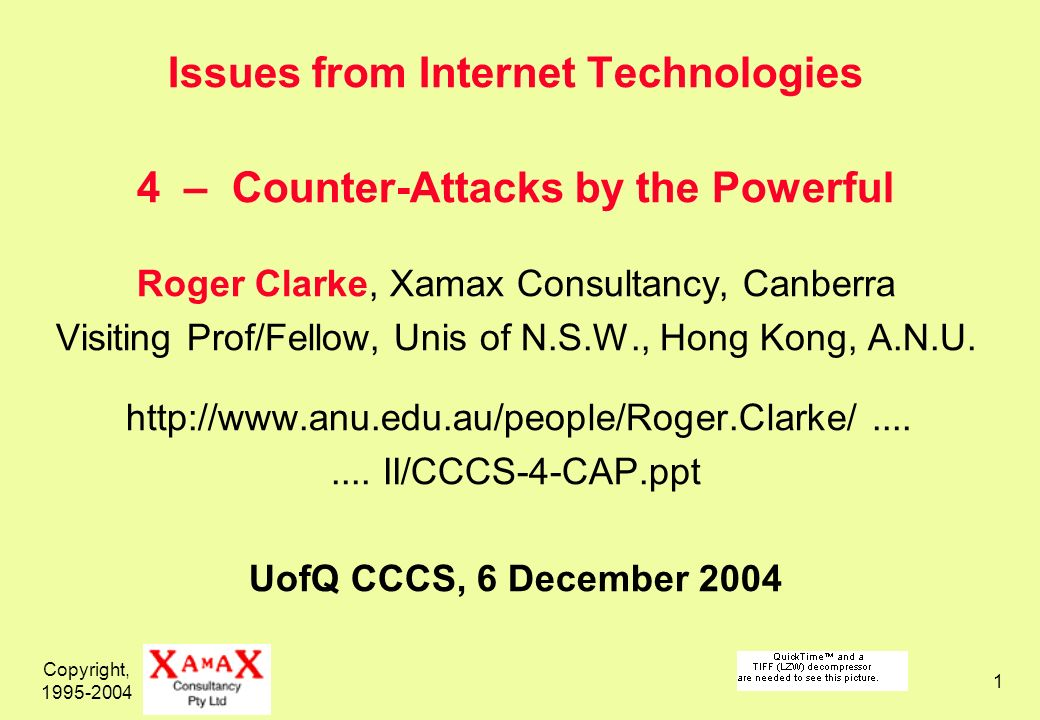 Copyright, 1995-2004 1 Issues from Internet Technologies 4 – Counter-Attacks by the Powerful Roger Clarke, Xamax Consultancy, Canberra Visiting Prof/Fellow, Unis of N.S.W., Hong Kong, A.N.U.