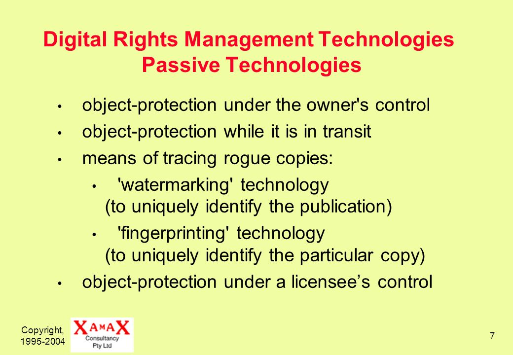 Copyright, 1995-2004 7 Digital Rights Management Technologies Passive Technologies object-protection under the owner s control object-protection while it is in transit means of tracing rogue copies: watermarking technology (to uniquely identify the publication) fingerprinting technology (to uniquely identify the particular copy) object-protection under a licensees control