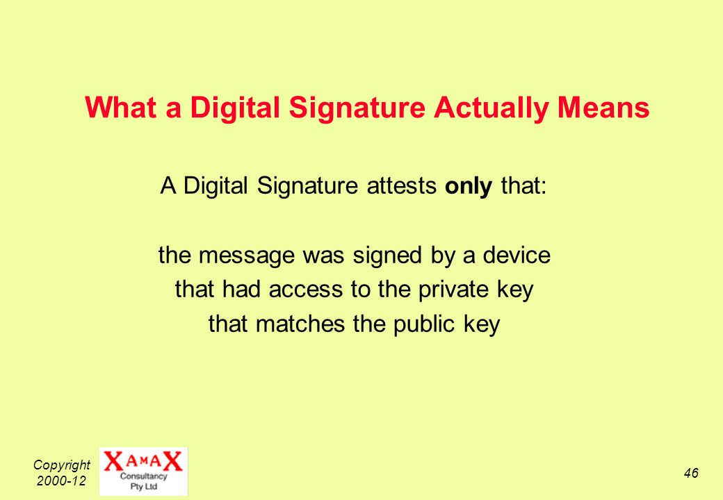 Copyright What a Digital Signature Actually Means A Digital Signature attests only that: the message was signed by a device that had access to the private key that matches the public key
