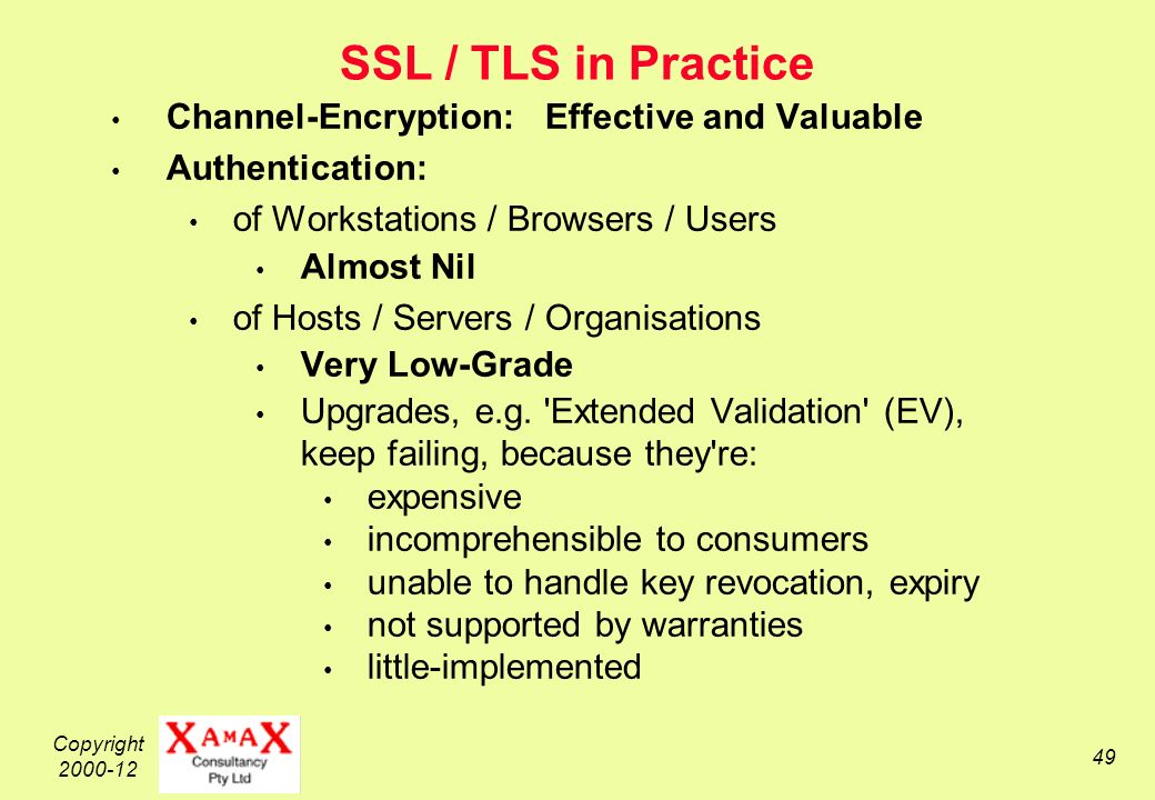 Copyright SSL / TLS in Practice Channel-Encryption: Effective and Valuable Authentication: of Workstations / Browsers / Users Almost Nil of Hosts / Servers / Organisations Very Low-Grade Upgrades, e.g.