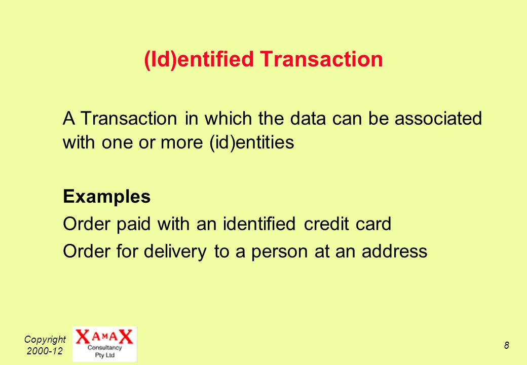Copyright (Id)entified Transaction A Transaction in which the data can be associated with one or more (id)entities Examples Order paid with an identified credit card Order for delivery to a person at an address
