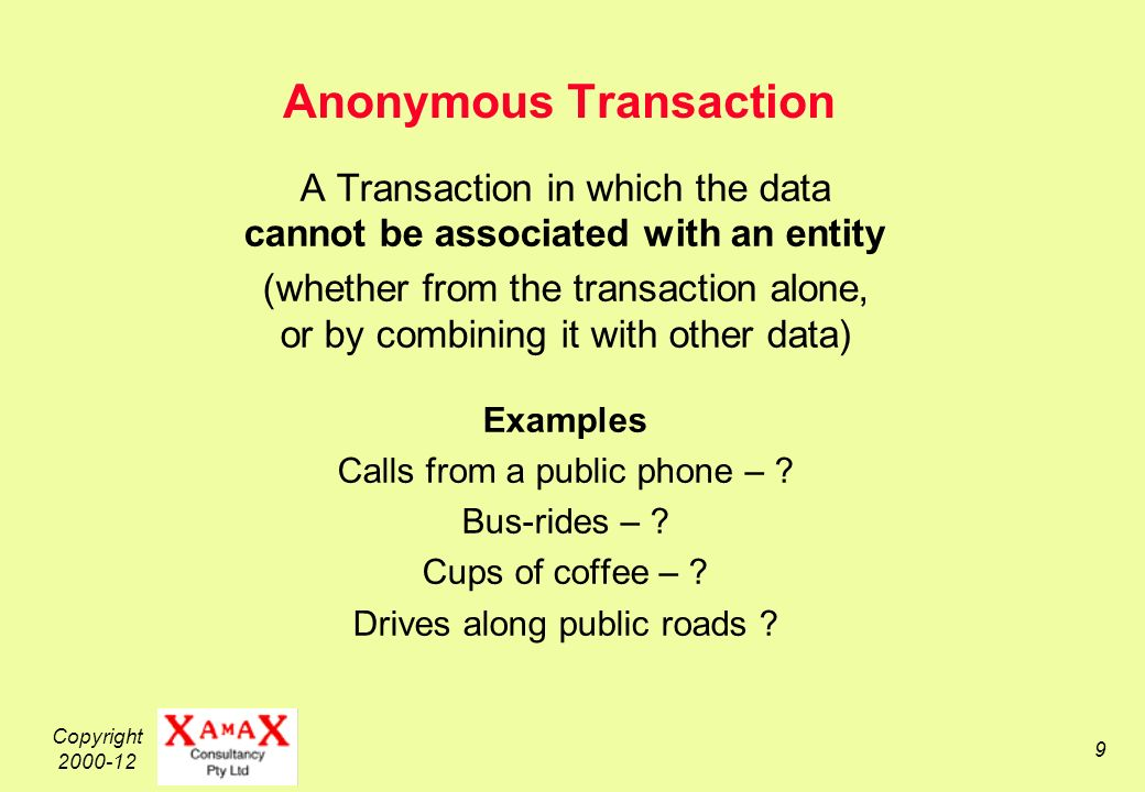 Copyright Anonymous Transaction A Transaction in which the data cannot be associated with an entity (whether from the transaction alone, or by combining it with other data) Examples Calls from a public phone – .