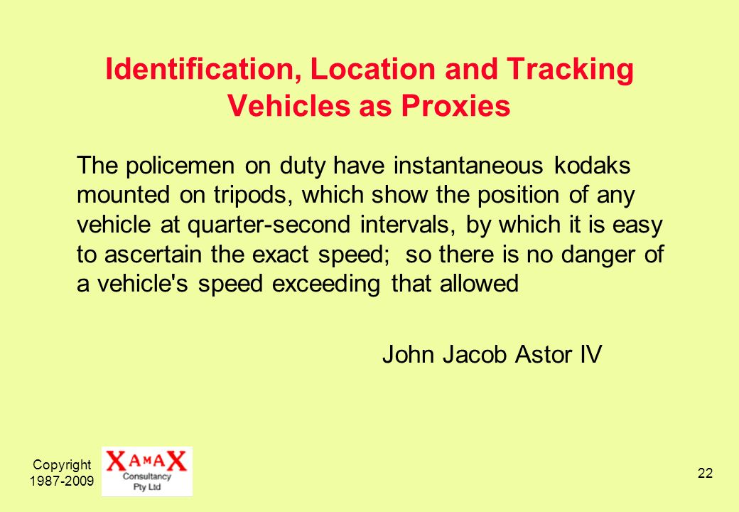 Copyright Identification, Location and Tracking Vehicles as Proxies The policemen on duty have instantaneous kodaks mounted on tripods, which show the position of any vehicle at quarter-second intervals, by which it is easy to ascertain the exact speed; so there is no danger of a vehicle s speed exceeding that allowed John Jacob Astor IV