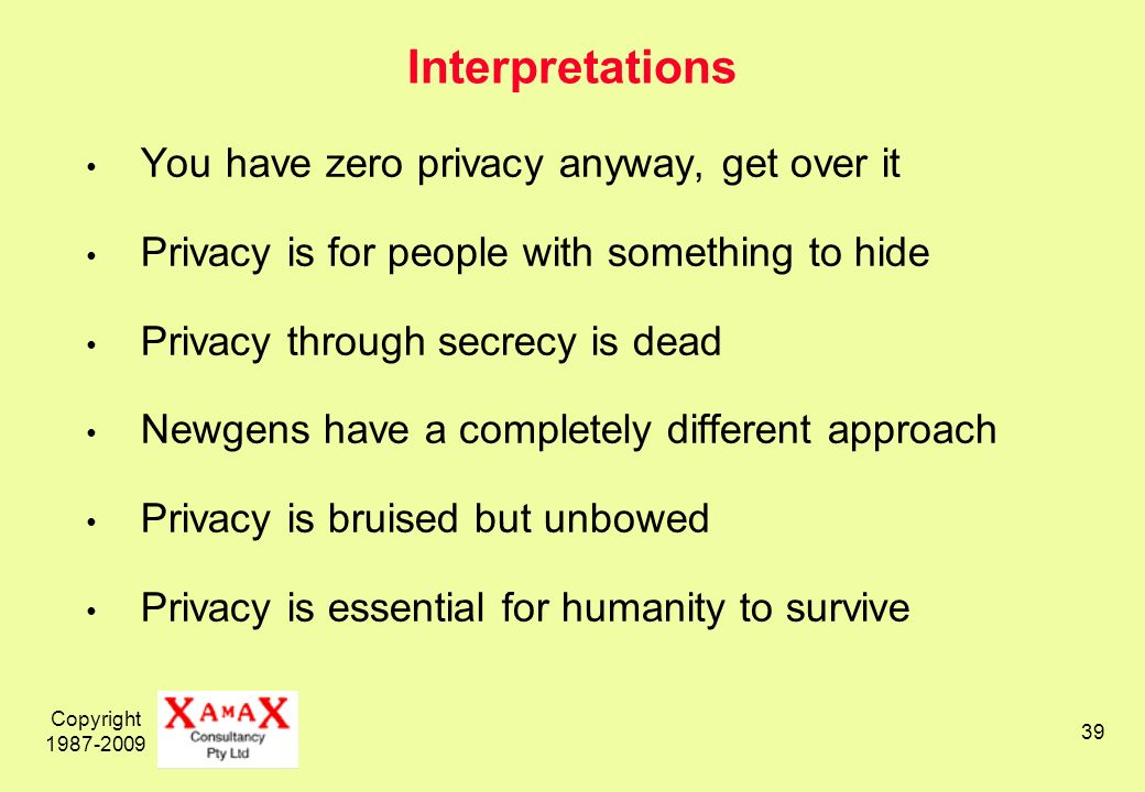 Copyright Interpretations You have zero privacy anyway, get over it Privacy is for people with something to hide Privacy through secrecy is dead Newgens have a completely different approach Privacy is bruised but unbowed Privacy is essential for humanity to survive