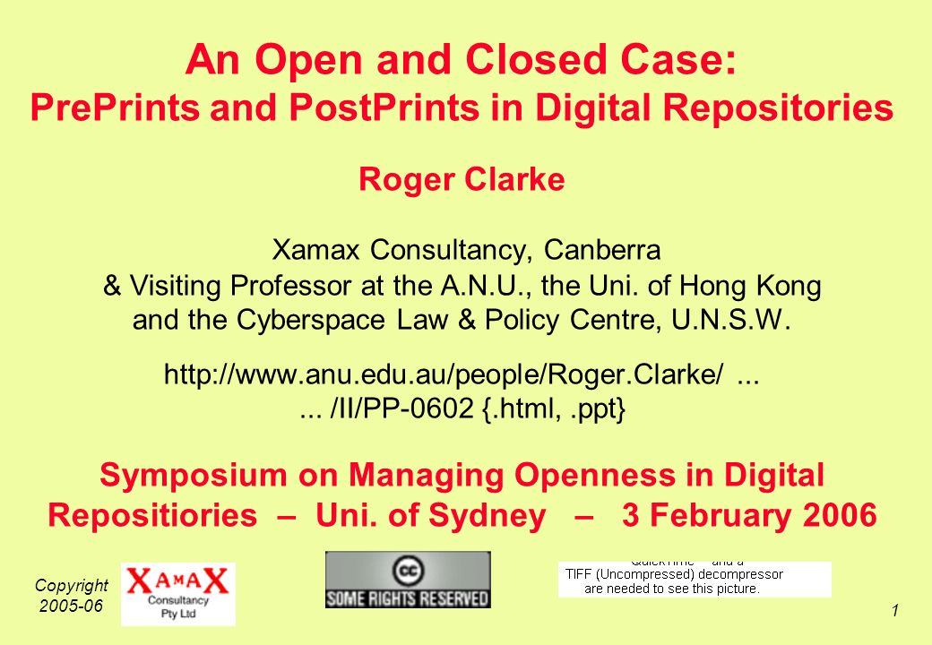 Copyright 2005-06 1 An Open and Closed Case: PrePrints and PostPrints in Digital Repositories Roger Clarke Xamax Consultancy, Canberra & Visiting Professor at the A.N.U., the Uni.