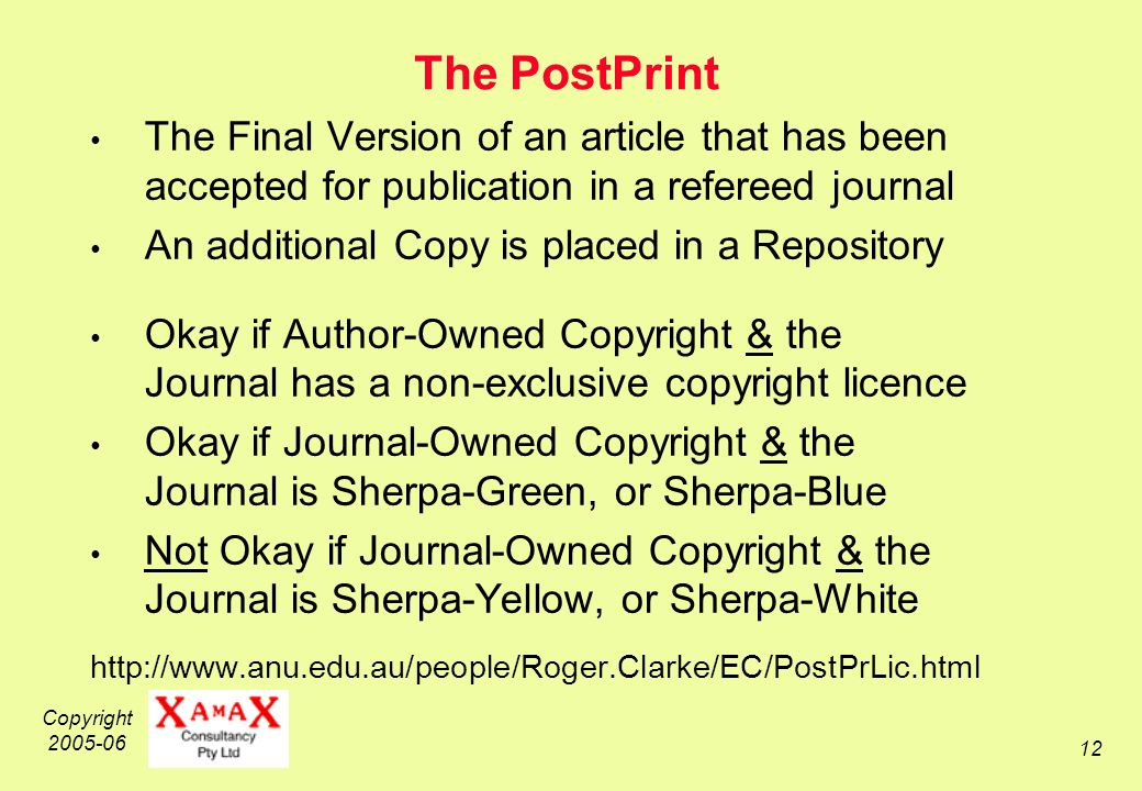 Copyright 2005-06 12 The PostPrint The Final Version of an article that has been accepted for publication in a refereed journal An additional Copy is placed in a Repository Okay if Author-Owned Copyright & the Journal has a non-exclusive copyright licence Okay if Journal-Owned Copyright & the Journal is Sherpa-Green, or Sherpa-Blue Not Okay if Journal-Owned Copyright & the Journal is Sherpa-Yellow, or Sherpa-White http://www.anu.edu.au/people/Roger.Clarke/EC/PostPrLic.html