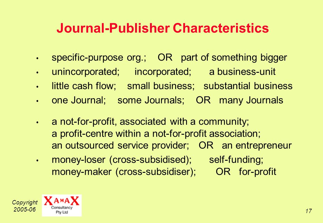 Copyright 2005-06 17 Journal-Publisher Characteristics specific-purpose org.; OR part of something bigger unincorporated; incorporated; a business-unit little cash flow; small business; substantial business one Journal; some Journals; OR many Journals a not-for-profit, associated with a community; a profit-centre within a not-for-profit association; an outsourced service provider; OR an entrepreneur money-loser (cross-subsidised); self-funding; money-maker (cross-subsidiser); OR for-profit