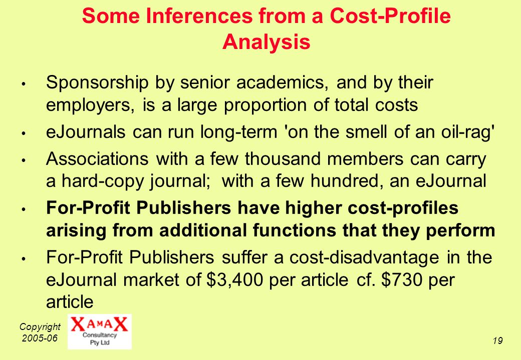 Copyright Some Inferences from a Cost-Profile Analysis Sponsorship by senior academics, and by their employers, is a large proportion of total costs eJournals can run long-term on the smell of an oil-rag Associations with a few thousand members can carry a hard-copy journal; with a few hundred, an eJournal For-Profit Publishers have higher cost-profiles arising from additional functions that they perform For-Profit Publishers suffer a cost-disadvantage in the eJournal market of $3,400 per article cf.
