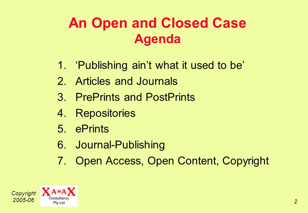 Copyright An Open and Closed Case Agenda 1.Publishing aint what it used to be 2.Articles and Journals 3.PrePrints and PostPrints 4.Repositories 5.ePrints 6.Journal-Publishing 7.Open Access, Open Content, Copyright