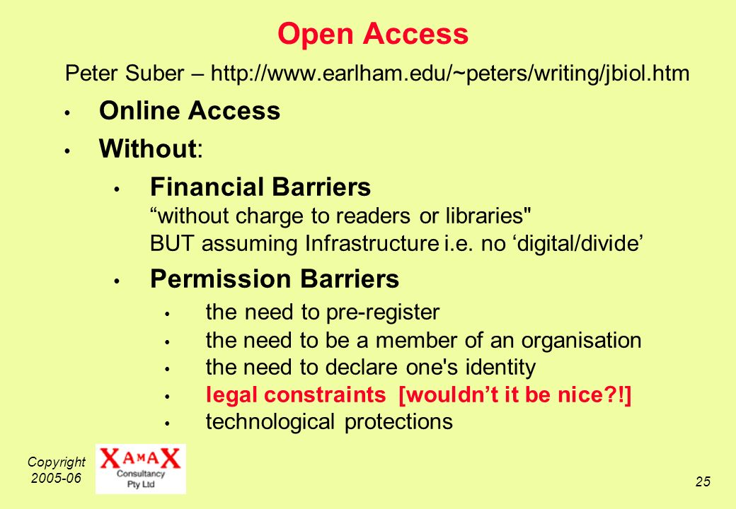 Copyright Open Access Peter Suber –   Online Access Without: Financial Barriers without charge to readers or libraries BUT assuming Infrastructure i.e.