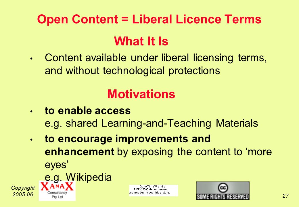 Copyright 2005-06 27 Open Content = Liberal Licence Terms What It Is Content available under liberal licensing terms, and without technological protections Motivations to enable access e.g.