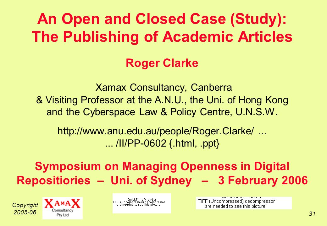 Copyright 2005-06 31 An Open and Closed Case (Study): The Publishing of Academic Articles Roger Clarke Xamax Consultancy, Canberra & Visiting Professor at the A.N.U., the Uni.