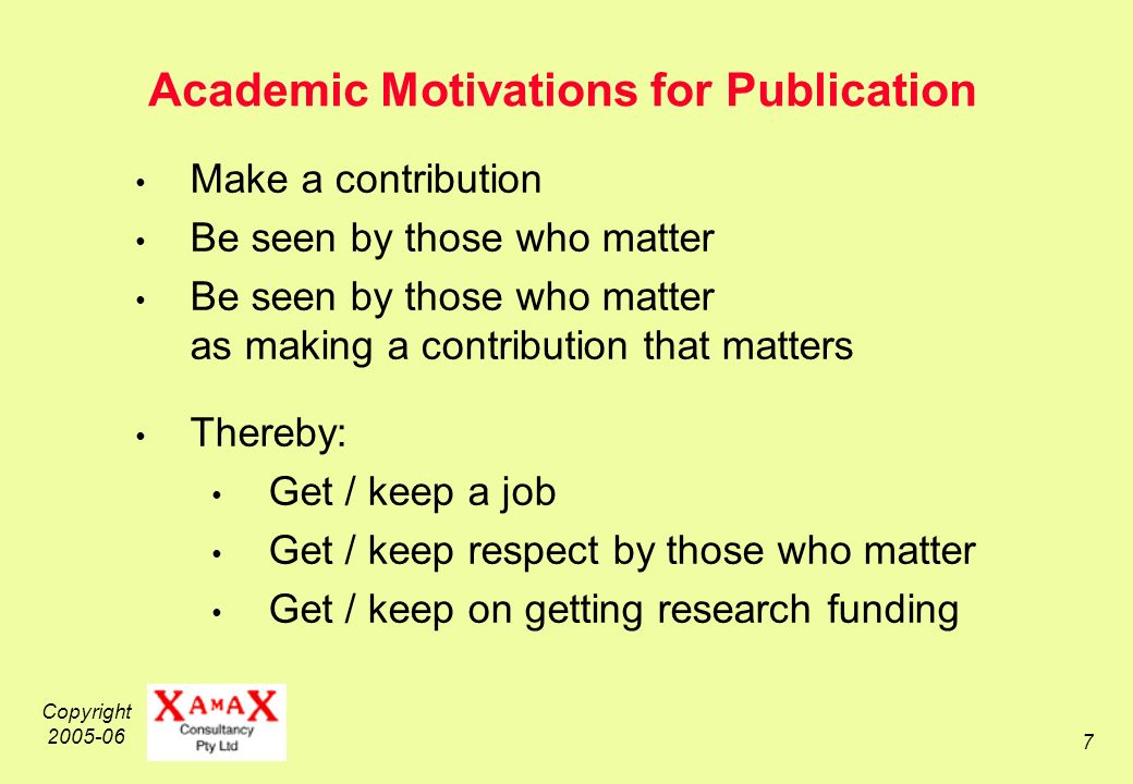 Copyright 2005-06 7 Academic Motivations for Publication Make a contribution Be seen by those who matter Be seen by those who matter as making a contribution that matters Thereby: Get / keep a job Get / keep respect by those who matter Get / keep on getting research funding