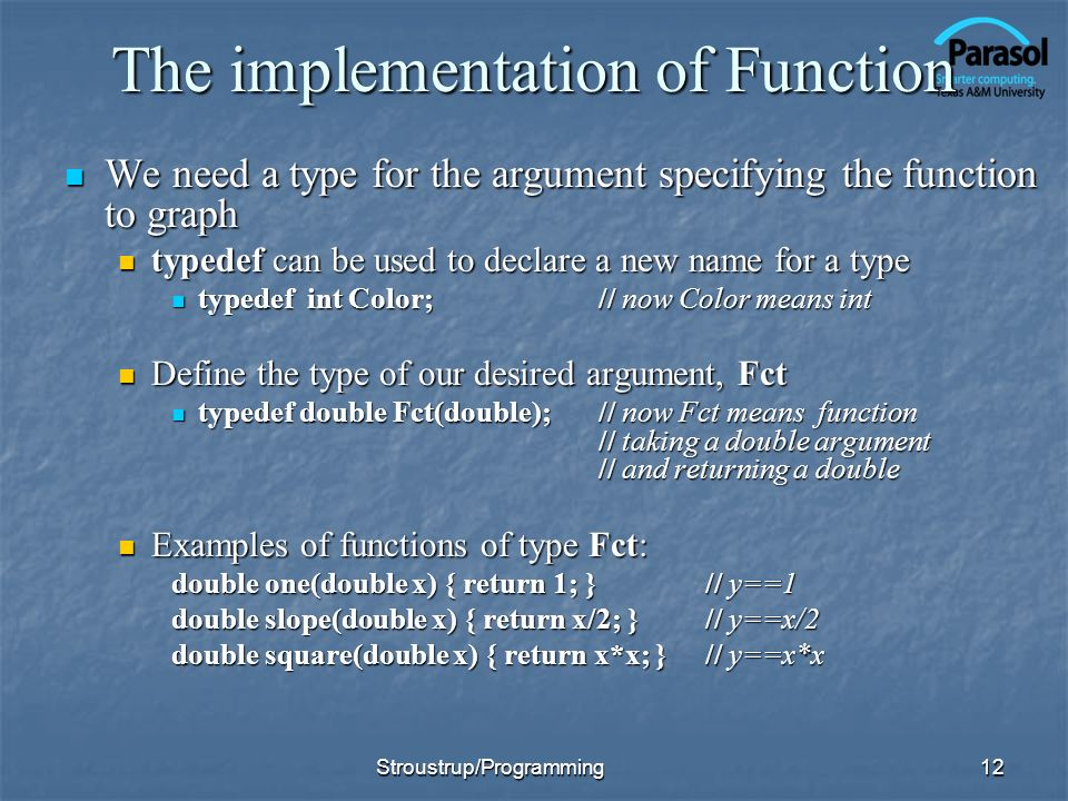 The implementation of Function We need a type for the argument specifying the function to graph We need a type for the argument specifying the function to graph typedef can be used to declare a new name for a type typedef can be used to declare a new name for a type typedef int Color;// now Color means int typedef int Color;// now Color means int Define the type of our desired argument, Fct Define the type of our desired argument, Fct typedef double Fct(double);// now Fct means function // taking a double argument // and returning a double typedef double Fct(double);// now Fct means function // taking a double argument // and returning a double Examples of functions of type Fct: Examples of functions of type Fct: double one(double x) { return 1; } // y==1 double slope(double x) { return x/2; }// y==x/2 double square(double x) { return x*x; } // y==x*x Stroustrup/Programming12