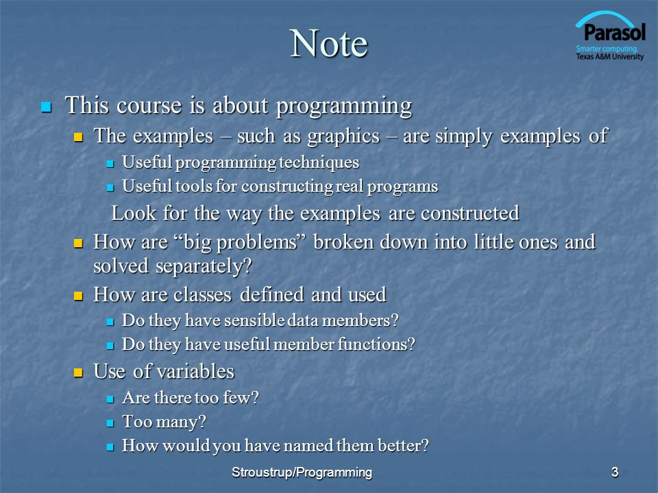 Note This course is about programming This course is about programming The examples – such as graphics – are simply examples of The examples – such as graphics – are simply examples of Useful programming techniques Useful programming techniques Useful tools for constructing real programs Useful tools for constructing real programs Look for the way the examples are constructed Look for the way the examples are constructed How are big problems broken down into little ones and solved separately.