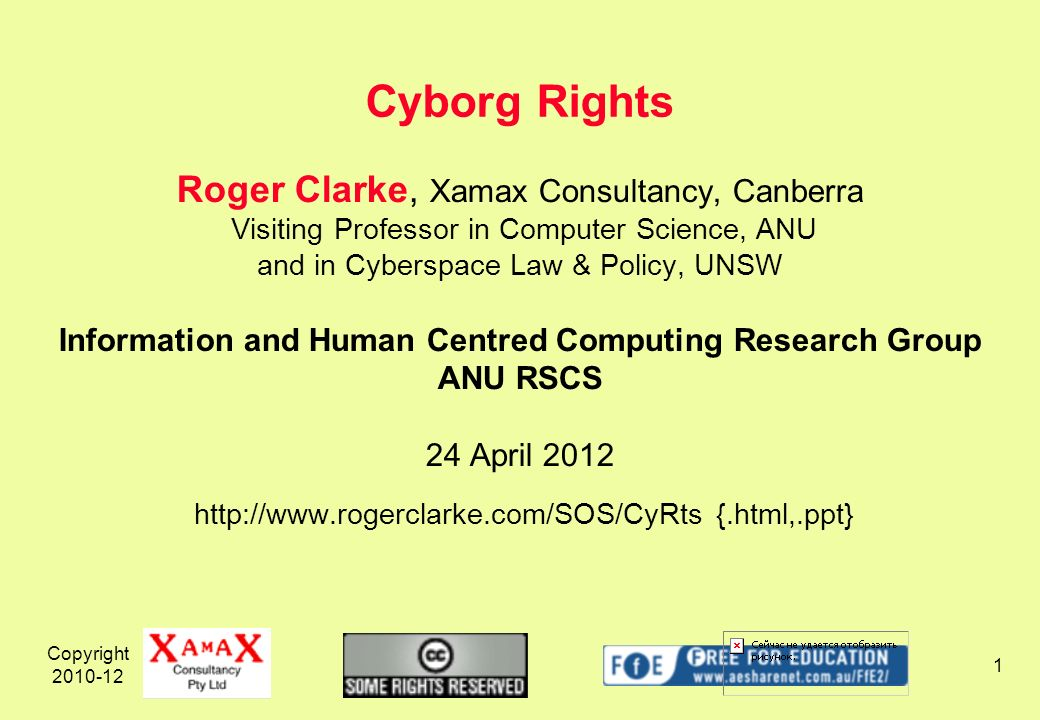 Copyright 2010-12 1 Roger Clarke, Xamax Consultancy, Canberra Visiting Professor in Computer Science, ANU and in Cyberspace Law & Policy, UNSW Information and Human Centred Computing Research Group ANU RSCS 24 April 2012 http://www.rogerclarke.com/SOS/CyRts {.html,.ppt} Cyborg Rights