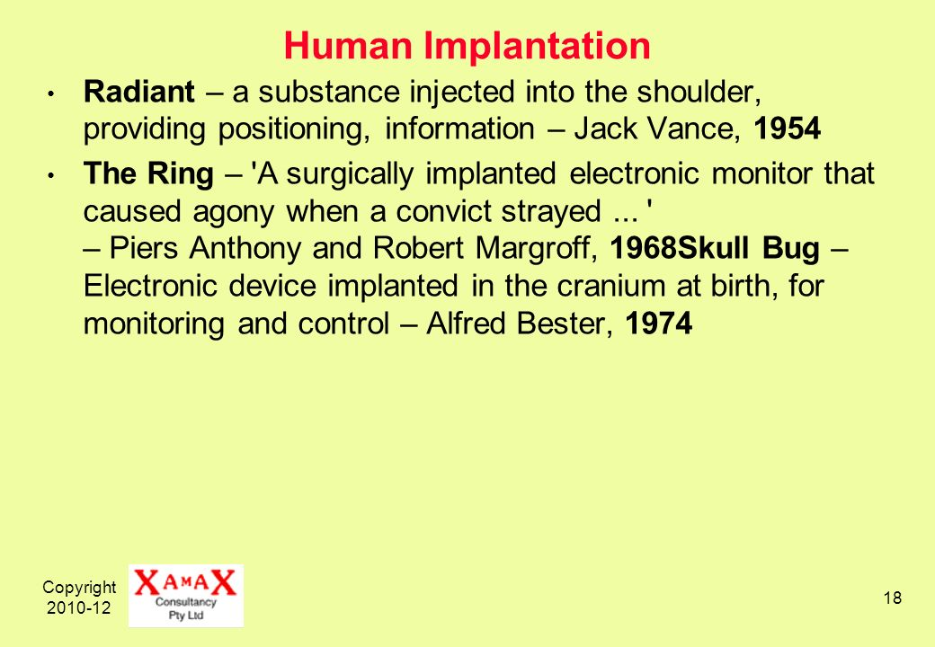 Copyright 2010-12 18 Human Implantation Radiant – a substance injected into the shoulder, providing positioning, information – Jack Vance, 1954 The Ring – A surgically implanted electronic monitor that caused agony when a convict strayed...