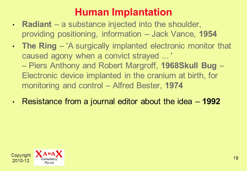 Copyright 2010-12 19 Human Implantation Radiant – a substance injected into the shoulder, providing positioning, information – Jack Vance, 1954 The Ring – A surgically implanted electronic monitor that caused agony when a convict strayed...