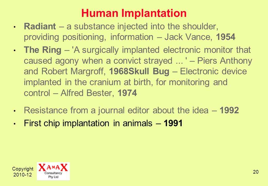 Copyright 2010-12 20 Human Implantation Radiant – a substance injected into the shoulder, providing positioning, information – Jack Vance, 1954 The Ring – A surgically implanted electronic monitor that caused agony when a convict strayed...