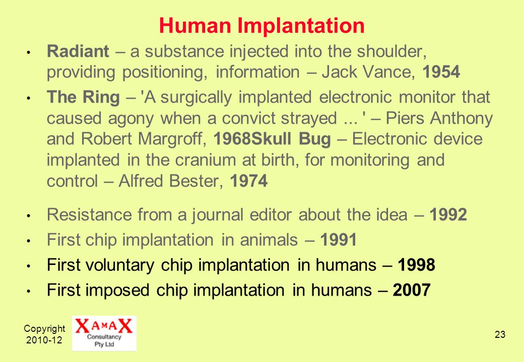 Copyright 2010-12 23 Human Implantation Radiant – a substance injected into the shoulder, providing positioning, information – Jack Vance, 1954 The Ring – A surgically implanted electronic monitor that caused agony when a convict strayed...